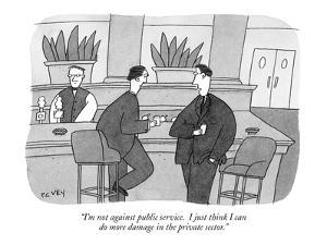 """I'm not against public service.  I just think I can do more damage in the…"" - New Yorker Cartoon by Peter C. Vey"