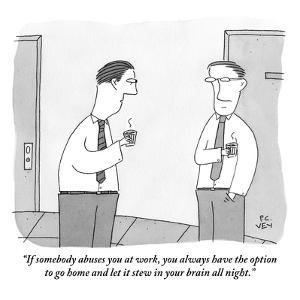 """If somebody abuses you at work, you always have the option to go home and…"" - New Yorker Cartoon by Peter C. Vey"