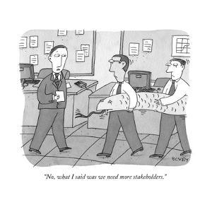 """No, what I said was we need more stakeholders."" - New Yorker Cartoon by Peter C. Vey"