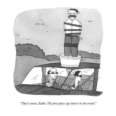 """""""That's smart, Eddie.  The first place cops look is in the trunk."""" - New Yorker Cartoon"""
