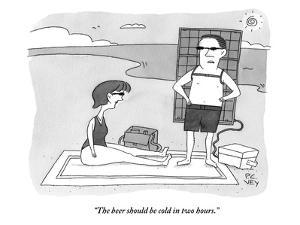 """The beer should be cold in two hours."" - New Yorker Cartoon by Peter C. Vey"