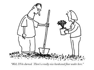 """Well, I'll be darned.  There's a really nice hardwood floor under here."" - New Yorker Cartoon by Peter Mueller"