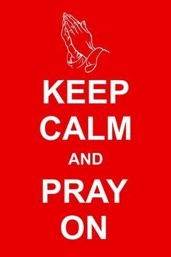 Keep Calm and Pray On by prawny
