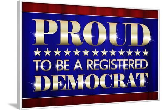 Proud to Be a Registered Democrat Political--Framed Art Print