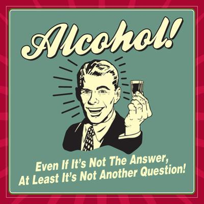 Alcohol! Even If it's Not the Answer, at Least it's Not Another Question! by Retrospoofs