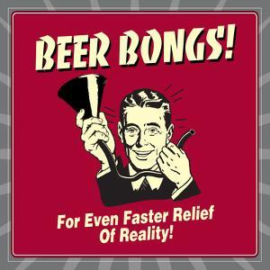 Beer Bongs! for Even Faster Relief of Reality! by Retrospoofs