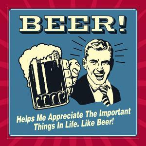 Beer! Helps Me Appreciate the Important Things in Life. Like Beer! by Retrospoofs