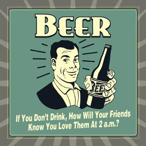 Beer! If You Don't Drink, How Will Your Friends Know You Love Them at 2 A.M. by Retrospoofs