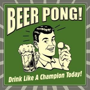 Beer Pong! Drink Like a Champion Today! by Retrospoofs