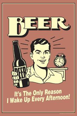 Beer The Only Reason I Wake Up Every Afternoon Poster by Retrospoofs
