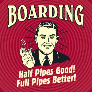 Boarding Half Pipes Good! Full Pipes Better! by Retrospoofs