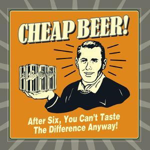Cheap Beer! after Six, You Can't Taste the Difference Anyway! by Retrospoofs