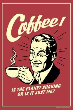 Coffee: Is The Planet Shaking Or Just Me  - Funny Retro Poster by Retrospoofs