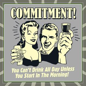 Commitment! You Can't Drink All Day Unless You Start in the Morning! by Retrospoofs