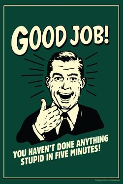 Good Job Not Done Anything Stupid In Five Minutes Funny Retro Poster by Retrospoofs