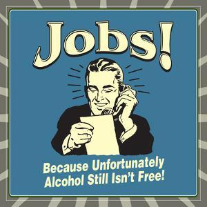 Jobs! Because Unfortunately Alcohol Still Isn't Free! by Retrospoofs