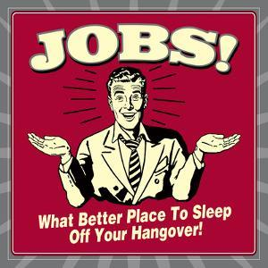 Jobs! What Better Place to Sleep Off Your Hangover! by Retrospoofs
