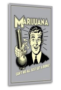 Marijuana, Why Can't We All Get A Bong  - Funny Retro Poster by Retrospoofs