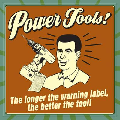 Power Tools! the Longer the Warning Label, the Better the Tool!