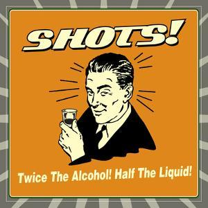 Shots! Twice the Alcohol! Half the Liquid! by Retrospoofs