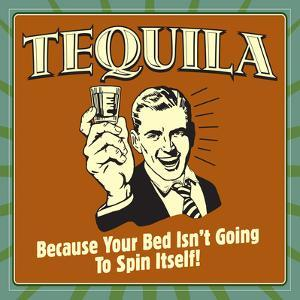 Tequila! Because Your Bed Isn't Going to Spin Itself! by Retrospoofs