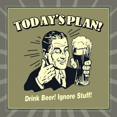 Today's Plan! Drink Beer! Ignore Stuff! by Retrospoofs