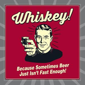 Whiskey! Because Sometimes Beer Just Isn't Fast Enough! by Retrospoofs