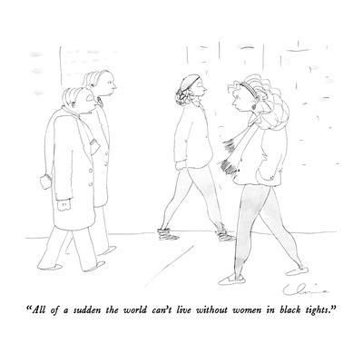 """""""All of a sudden the world can't live without women in black tights."""" - New Yorker Cartoon"""