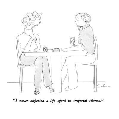 """""""I never expected a life spent in imperial silence."""" - New Yorker Cartoon"""