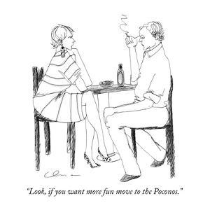 """Look, if you want more fun move to the Poconos."" - New Yorker Cartoon by Richard Cline"