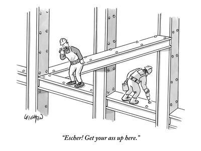 """""""Escher! Get your ass up here."""" - New Yorker Cartoon"""