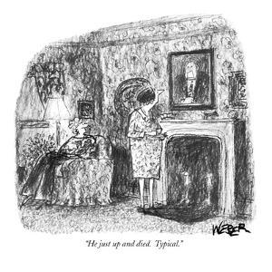 """He just up and died.  Typical."" - New Yorker Cartoon by Robert Weber"