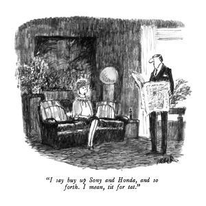 """I say buy up Sony and Honda, and so forth.  I mean, tit for tat."" - New Yorker Cartoon by Robert Weber"