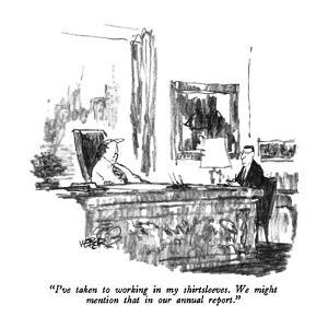 """""""I've taken to working in my shirtsleeves.  We might mention that in our a?"""" - New Yorker Cartoon by Robert Weber"""