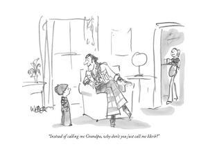 """""""Instead of calling me Grandpa, why don't you just call me Herb?"""" - New Yorker Cartoon by Robert Weber"""