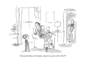 """Instead of calling me Grandpa, why don't you just call me Herb?"" - New Yorker Cartoon by Robert Weber"