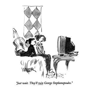"""""""Just wait.  They'll ruin George Stephanopoulos."""" - New Yorker Cartoon by Robert Weber"""
