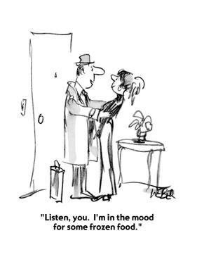 """""""Listen, you.  I'm in the mood for some frozen food."""" - New Yorker Cartoon by Robert Weber"""