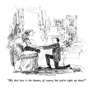 """""""My first love is the theatre, of course, but you're right up there."""" - New Yorker Cartoon by Robert Weber"""