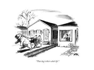 """That dog is their whole life.""  - New Yorker Cartoon by Robert Weber"