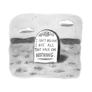 """""""I CAN'T BELIEVE I ATE ALL THAT KALE FOR NOTHING.""""  - New Yorker Cartoon by Roz Chast"""