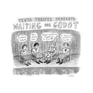 TITLE: Yenta Theatre Presents: Waiting for Godot Four yentas gossiping abo... - New Yorker Cartoon by Roz Chast
