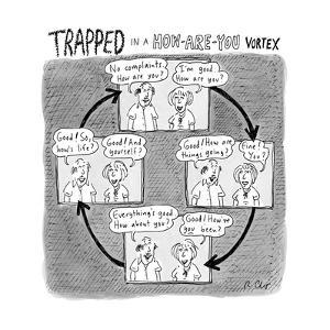 """TRAPPED IN A HOW-ARE-YOU VORTEX"" - New Yorker Cartoon by Roz Chast"