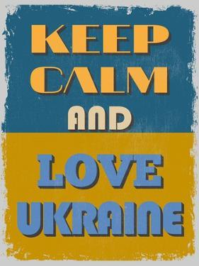 Keep Calm and Love Ukraine. Motivational Poster. by sibgat