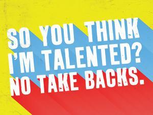 So You Think I'M Talented? No Take Backs.