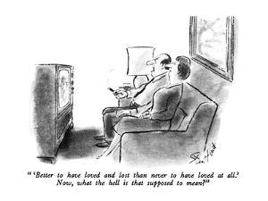""""""" 'Better to have loved and lost than never to have loved at all.'  Now, w…"""" - New Yorker Cartoon by Stan Hunt"""