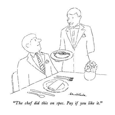 """""""The chef did this on spec.  Pay if you like it."""" - New Yorker Cartoon"""