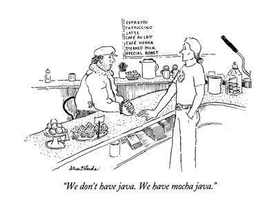 """We don't have java.  We have mocha java."" - New Yorker Cartoon"