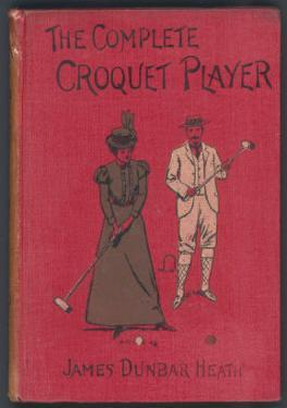 The Complete Croquet Player, Manual by James Dunbar Heath