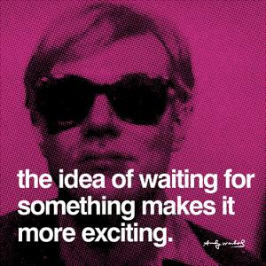 The idea of waiting for something makes it more exciting